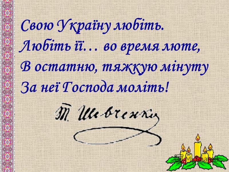 Свою Україну любіть. Любіть її… во время люте, В остатню, тяжкую мінуту За неї Господа моліть!