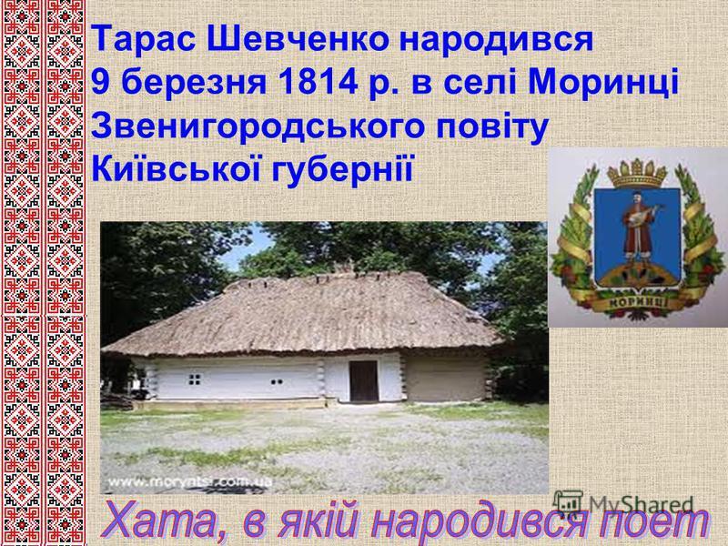 Тарас Шевченко народився 9 березня 1814 р. в селі Моринці Звенигородського повіту Київської губернії