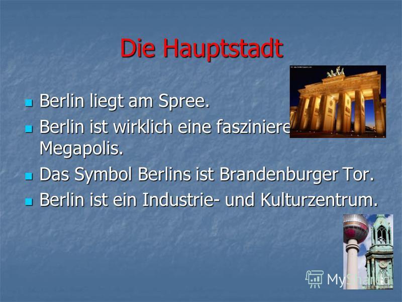 Die Hauptstadt Berlin liegt am Spree. Berlin liegt am Spree. Berlin ist wirklich eine faszinierende Megapolis. Berlin ist wirklich eine faszinierende Megapolis. Das Symbol Berlins ist Brandenburger Tor. Das Symbol Berlins ist Brandenburger Tor. Berli