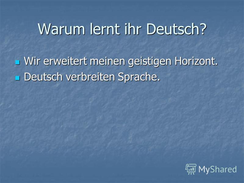 Warum lernt ihr Deutsch? Wir erweitert meinen geistigen Horizont. Wir erweitert meinen geistigen Horizont. Deutsch verbreiten Sprache. Deutsch verbreiten Sprache.