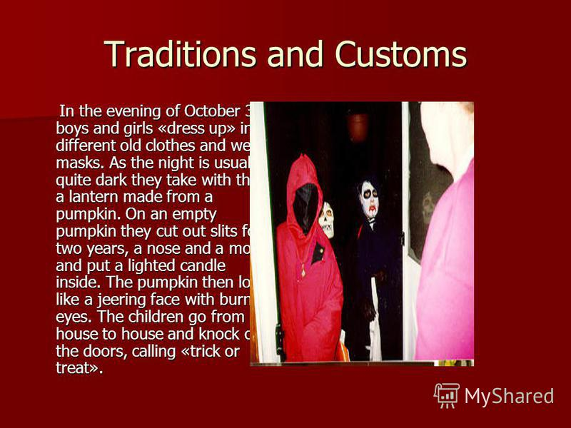 Traditions and Customs In the evening of October 31 boys and girls «dress up» in different old clothes and wear masks. As the night is usually quite dark they take with them a lantern made from a pumpkin. On an empty pumpkin they cut out slits for tw