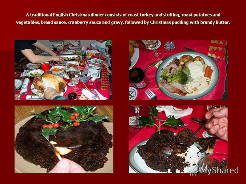 A traditional English Christmas dinner consists of roast turkey and stuffing, roast potatoes and vegetables, bread sauce, cranberry sauce and gravy, followed by Christmas pudding with brandy butter.