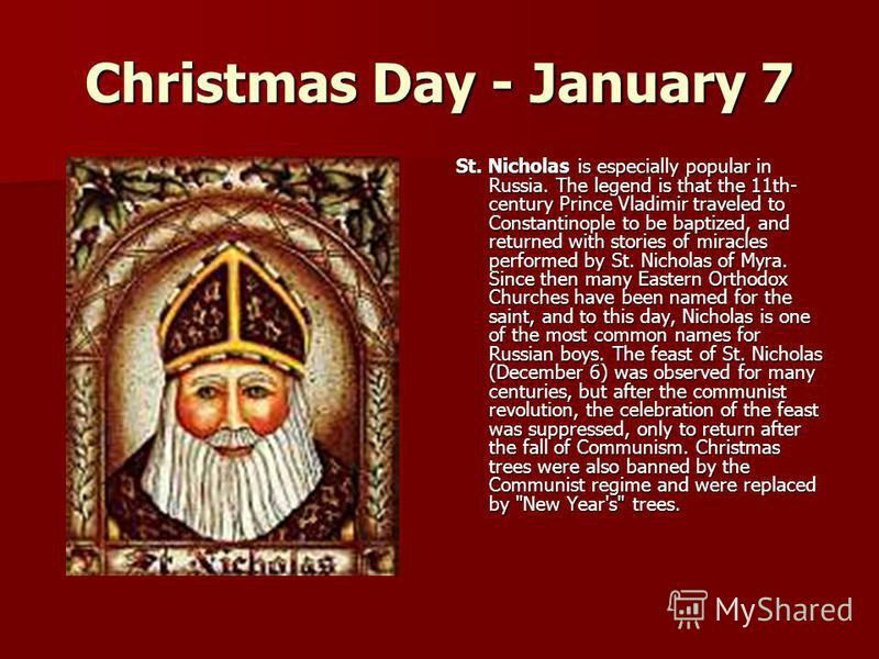 Christmas Day - January 7 St. Nicholas is especially popular in Russia. The legend is that the 11th- century Prince Vladimir traveled to Constantinople to be baptized, and returned with stories of miracles performed by St. Nicholas of Myra. Since the