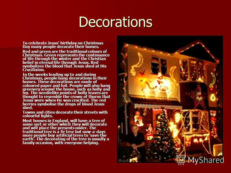 Decorations To celebrate Jesus' birthday on Christmas Day many people decorate their homes. Red and green are the traditional colours of Christmas. Green represents the continuance of life through the winter and the Christian belief in eternal life t