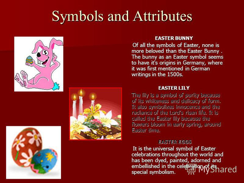 Symbols and Attributes EASTER BUNNY Of all the symbols of Easter, none is more beloved than the Easter Bunny. The bunny as an Easter symbol seems to have it's origins in Germany, where it was first mentioned in German writings in the 1500s. Of all th