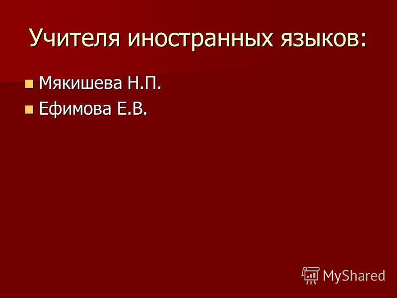 Учителя иностранных языков: Мякишева Н.П. Мякишева Н.П. Ефимова Е.В. Ефимова Е.В.