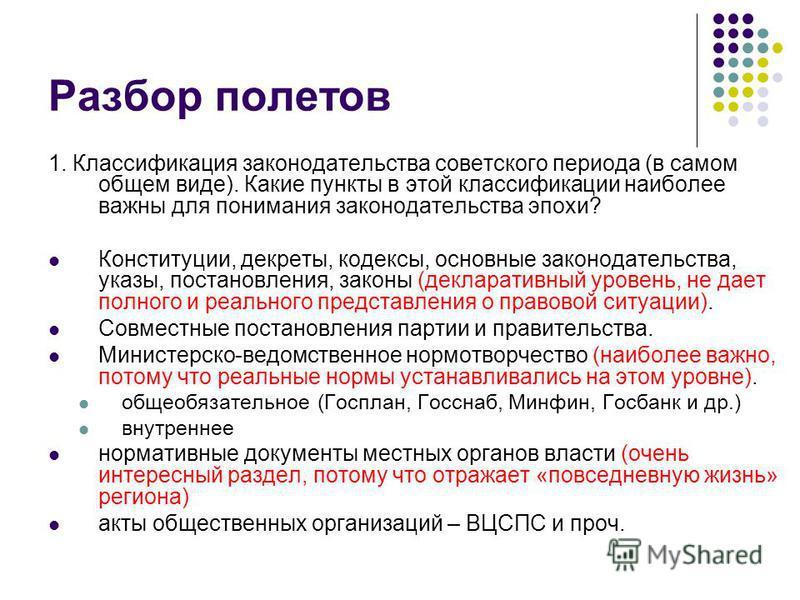 Разбор полетов 1. Классификация законодательства советского периода (в самом общем виде). Какие пункты в этой классификации наиболее важны для понимания законодательства эпохи? Конституции, декреты, кодексы, основные законодательства, указы, постанов