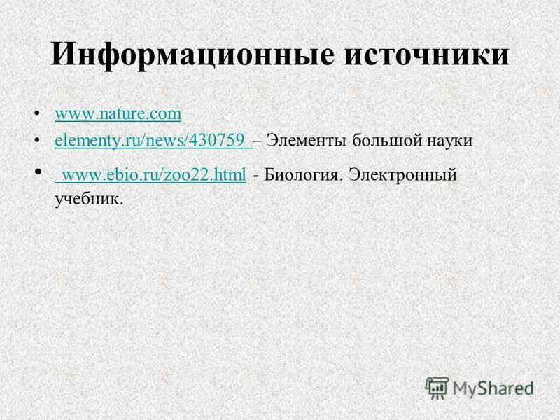 Информационные источники www.nature.com elementy.ru/news/430759 – Элементы большой наукиelementy.ru/news/430759 www.ebio.ru/zoo22. html - Биология. Электронный учебник. www.ebio.ru/zoo22.html