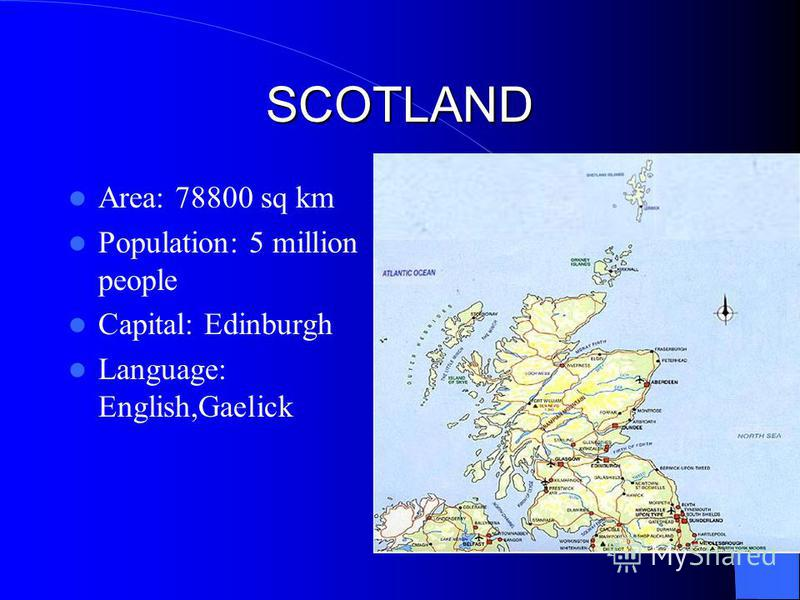 SCOTLAND Area: 78800 sq km Population: 5 million people Capital: Edinburgh Language: English,Gaelick