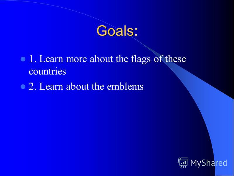 Goals: 1. Learn more about the flags of these countries 2. Learn about the emblems