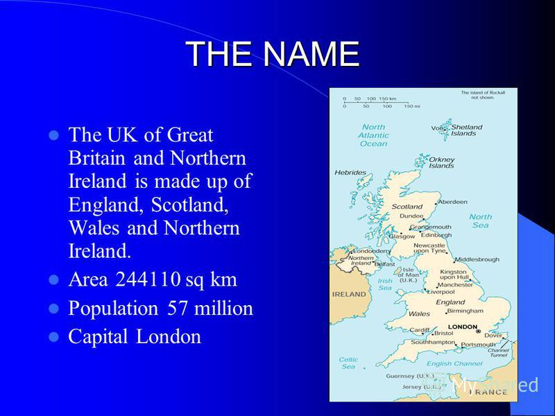 THE NAME The UK of Great Britain and Northern Ireland is made up of England, Scotland, Wales and Northern Ireland. Area 244110 sq km Population 57 million Capital London