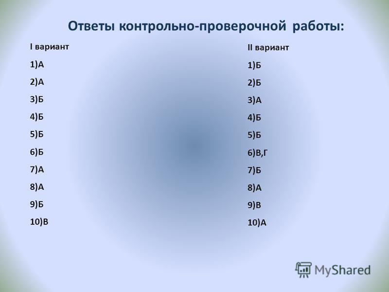 Ответы контрольно-проверочной работы: I вариант 1)А 2)А 3)Б 4)Б 5)Б 6)Б 7)А 8)А 9)Б 10)В II вариант 1)Б 2)Б 3)А 4)Б 5)Б 6)В,Г 7)Б 8)А 9)В 10)А