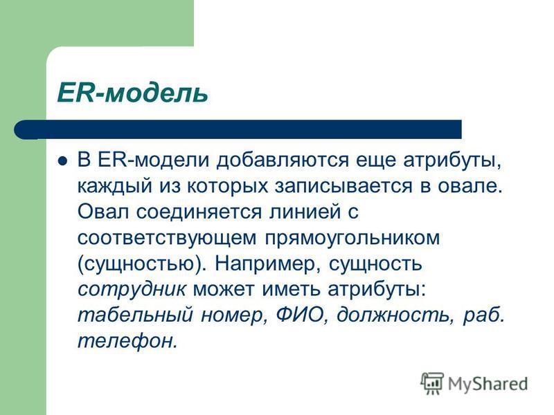 ER-модель В ER-модели добавляются еще атрибуты, каждый из которых записывается в овале. Овал соединяется линией с соответствующем прямоугольником (сущностью). Например, сущность сотрудник может иметь атрибуты: табельный номер, ФИО, должность, раб. те