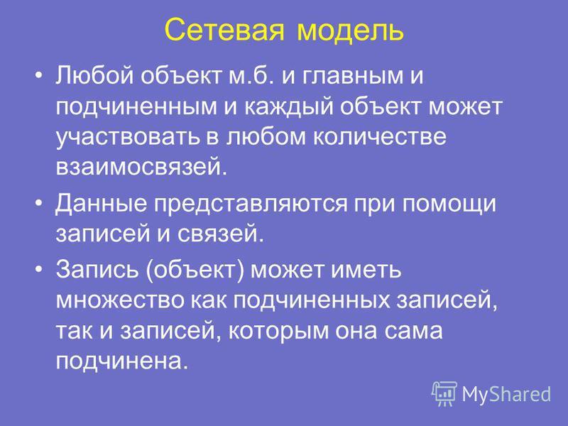 Сетевая модель Любой объект м.б. и главным и подчиненным и каждый объект может участвовать в любом количестве взаимосвязей. Данные представляются при помощи записей и связей. Запись (объект) может иметь множество как подчиненных записей, так и записе