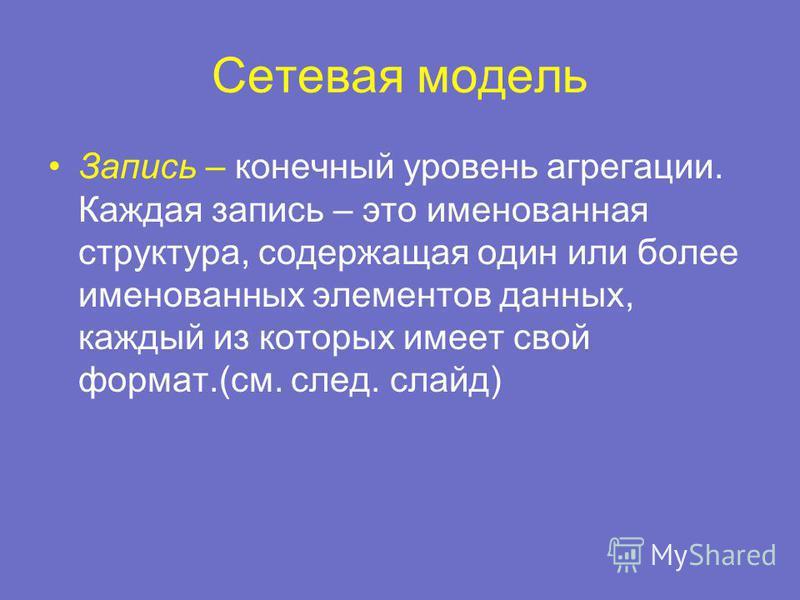 Сетевая модель Запись – конечный уровень агрегации. Каждая запись – это именованная структура, содержащая один или более именованных элементов данных, каждый из которых имеет свой формат.(см. след. слайд)