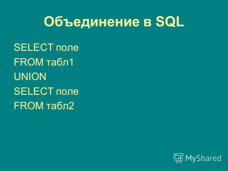 Объединение в SQL SELECT поле FROM табл 1 UNION SELECT поле FROM табл 2