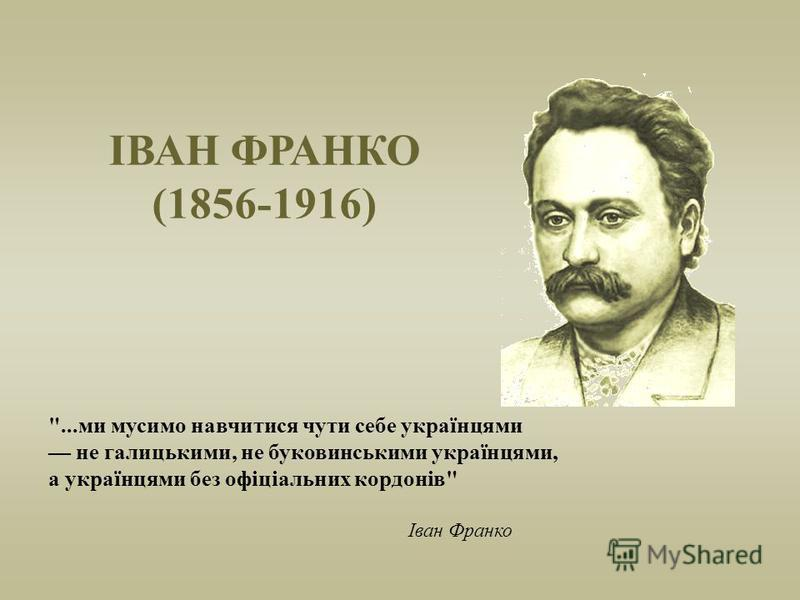 ІВАН ФРАНКО (1856-1916) ...ми мусимо навчитися чути себе українцями не галицькими, не буковинськими українцями, а українцями без офіціальних кордонів Іван Франко