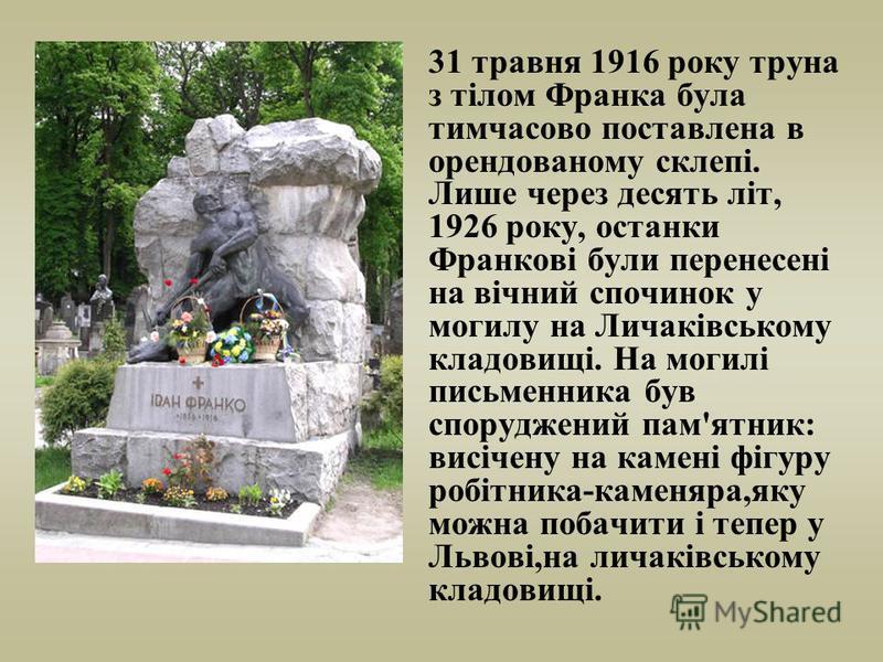 31 травня 1916 року труна з тілом Франка була тимчасово поставлена в орендованому склепі. Лише через десять літ, 1926 року, останки Франкові були перенесені на вічний спочинок у могилу на Личаківському кладовищі. На могилі письменника був споруджений
