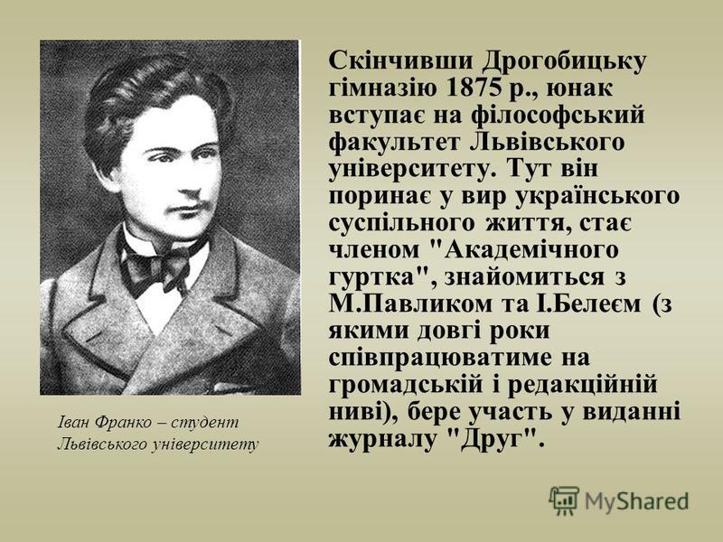 Скінчивши Дрогобицьку гімназію 1875 р., юнак вступає на філософський факультет Львівського університету. Тут він поринає у вир українського суспільного життя, стає членом