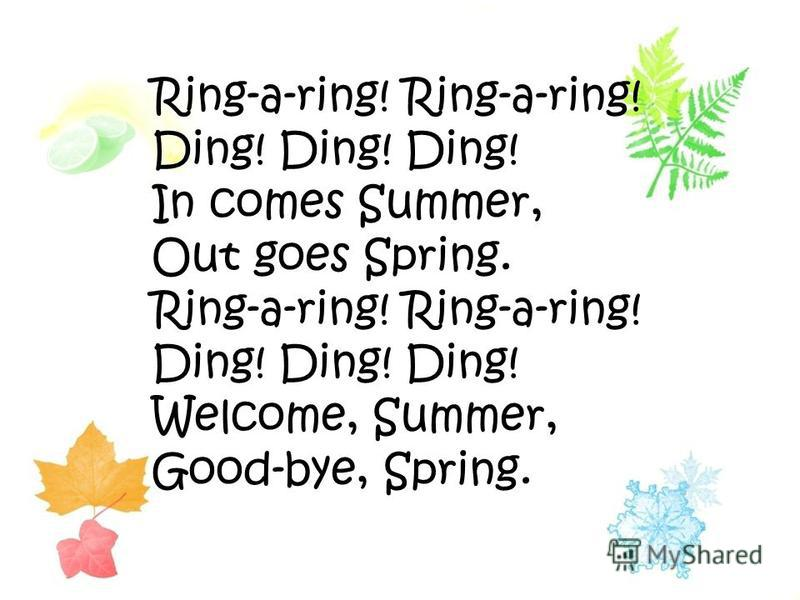 Ring-a-ring! Ding! Ding! Ding! In comes Summer, Out goes Spring. Ring-a-ring! Ding! Ding! Ding! Welcome, Summer, Good-bye, Spring.
