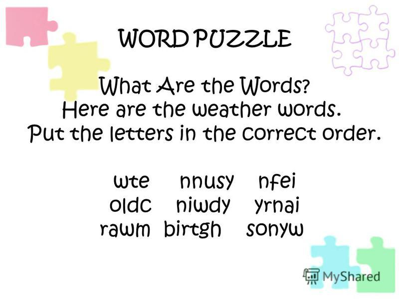 WORD PUZZLE What Are the Words? Here are the weather words. Put the letters in the correct order. wte nnusy nfei oldc niwdy yrnai rawm birtgh sonyw