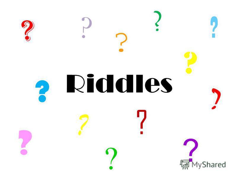 Riddles ? ? ? ? ? ? ? ? ? ? ? ? ?
