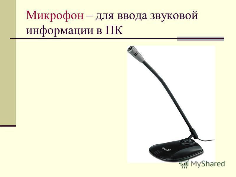Микрофон – для ввода звуковой информации в ПК