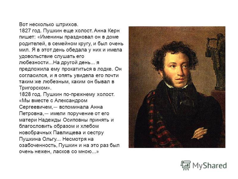 Вот несколько штрихов. 1827 год. Пушкин еще холост. Анна Керн пишет: « Именины праздновал он в доме родителей, в семейном кругу, и был очень мил. Я в этот день обедала у них и имела удовольствие слушать его любезности...На другой день... я предложила