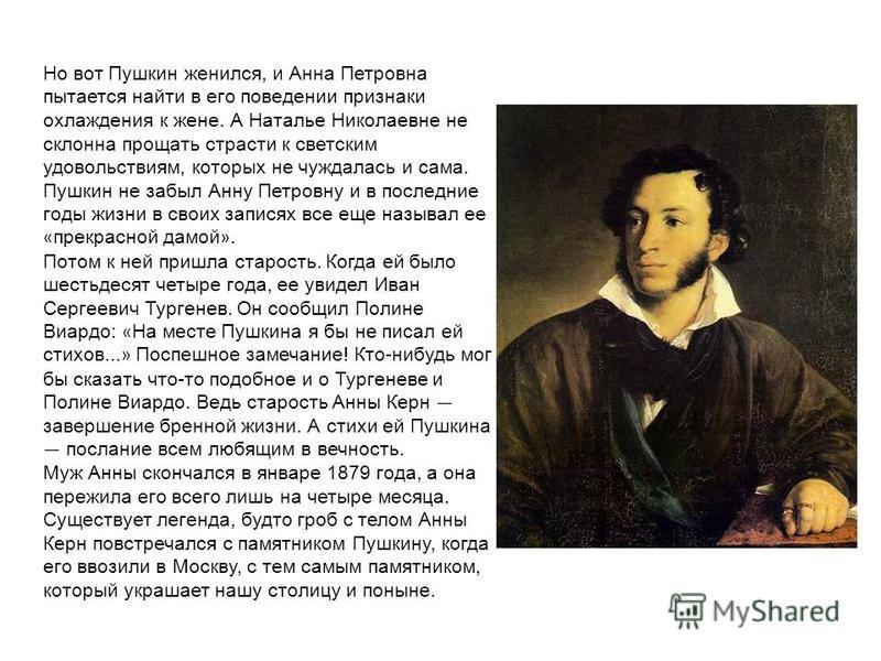 Но вот Пушкин женился, и Анна Петровна пытается найти в его поведении признаки охлаждения к жене. А Наталье Николаевне не склонна прощать страсти к светским удовольствиям, которых не чуждалась и сама. Пушкин не забыл Анну Петровну и в последние годы