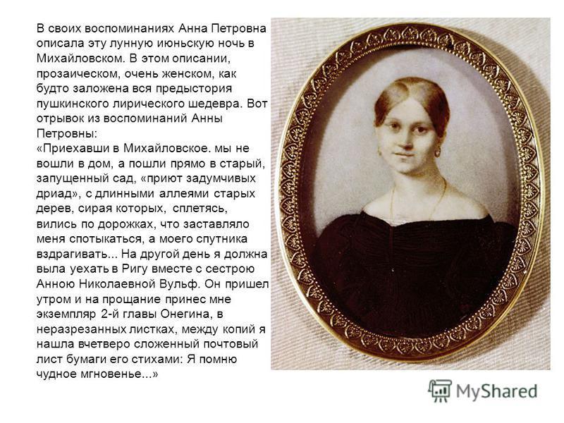 В своих воспоминаниях Анна Петровна описала эту лунную июньскую ночь в Михайловском. В этом описании, прозаическом, очень женском, как будто заложена вся предыстория пушкинского лирического шедевра. Вот отрывок из воспоминаний Анны Петровны: « Приеха