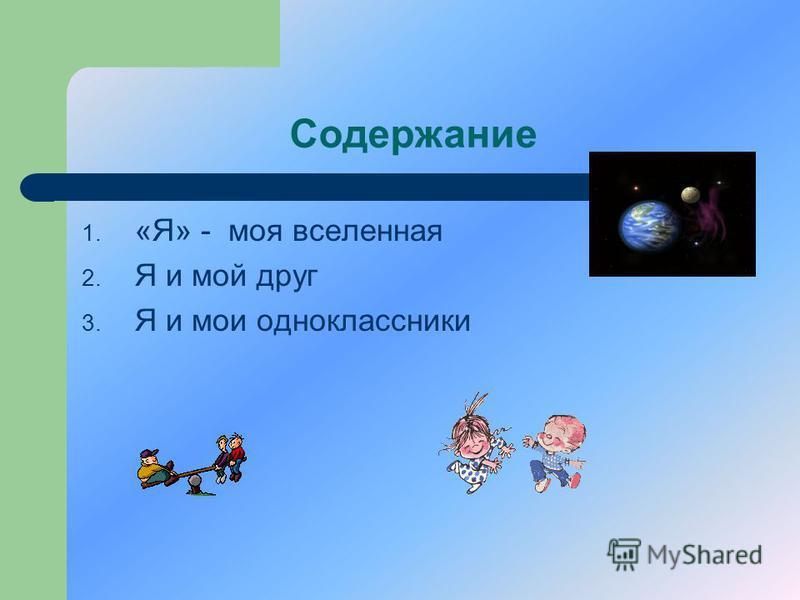 Содержание 1. «Я» - моя вселенная 2. Я и мой друг 3. Я и мои одноклассники