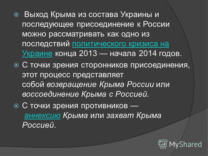 Выход Крыма из состава Украины и последующее присоединение к России можно рассматривать как одно из последствий политического кризиса на Украине конца 2013 начала 2014 годов.политического кризиса на Украине С точки зрения сторонников присоединения, э