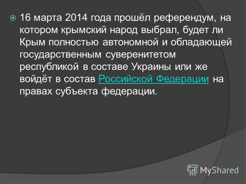 16 марта 2014 года прошёл референдум, на котором крымский народ выбрал, будет ли Крым полностью автономной и обладающей государственным суверенитетом республикой в составе Украины или же войдёт в состав Российской Федерации на правах субъекта федерац
