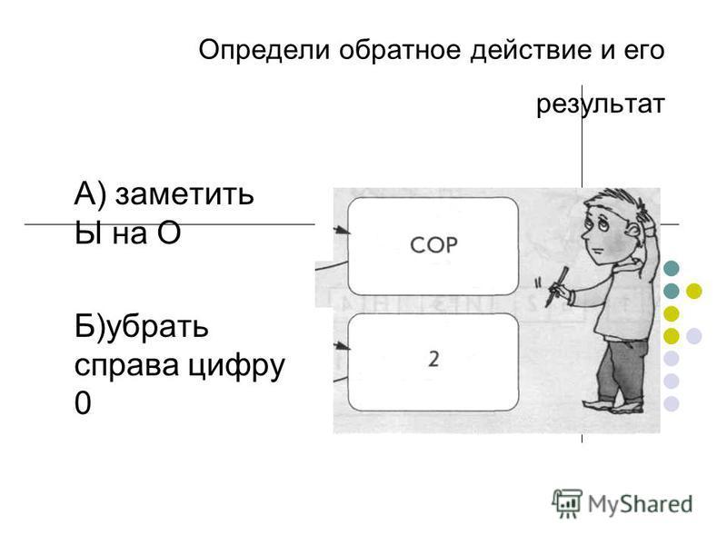 Определи обратное действие и его результат А) заметить Ы на О Б)убрать справа цифру 0