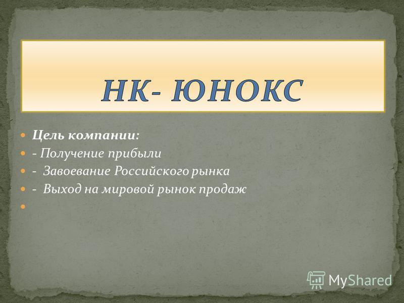 Цель компании: - Получение прибыли - Завоевание Российского рынка - Выход на мировой рынок продаж