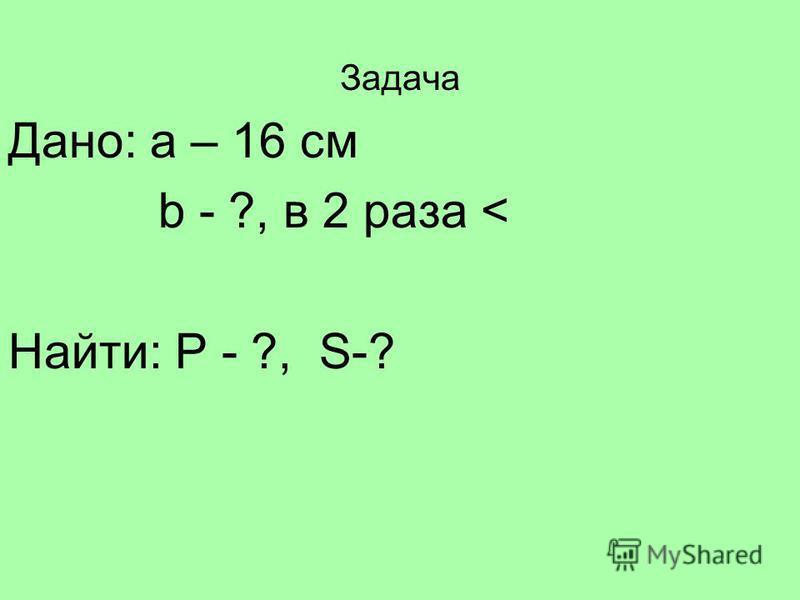 Задача Дано: a – 16 см b - ?, в 2 раза < Найти: Р - ?, S-?