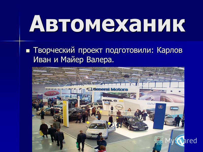 Автомеханик Творческий проект подготовили: Карлов Иван и Майер Валера.