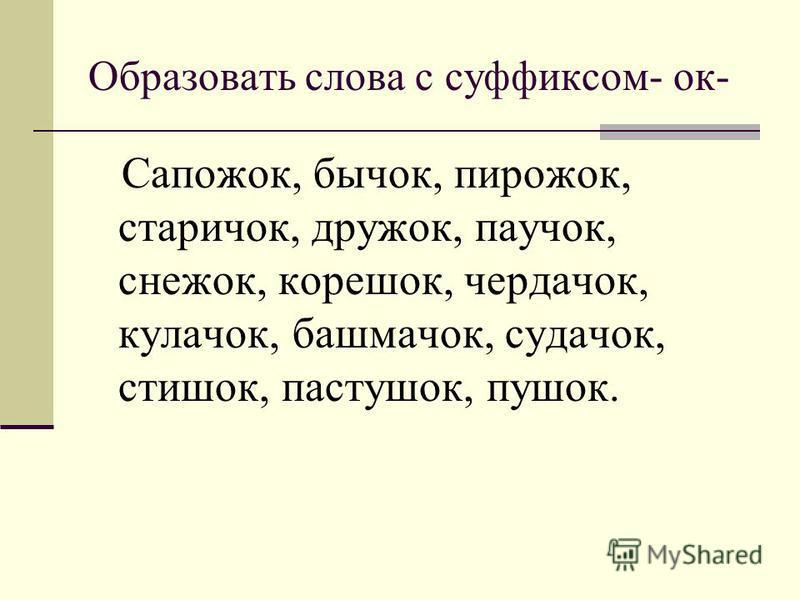 Образовать слова с суффиксом- ок- Сапожок, бычок, пирожок, старичок, дружок, паучок, снежок, корешок, чердачок, кулачок, башмачок, судачок, стишок, пастушок, пушок.
