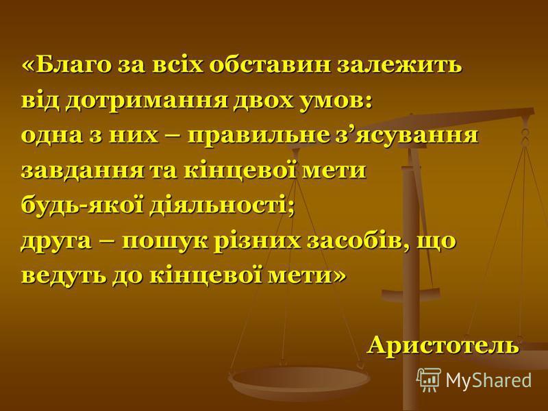 «Благо за всіх обставин залежить від дотримання двох умов: одна з них – правильне зясування завдання та кінцевої мети будь-якої діяльності; друга – пошук різних засобів, що ведуть до кінцевої мети» Аристотель Аристотель