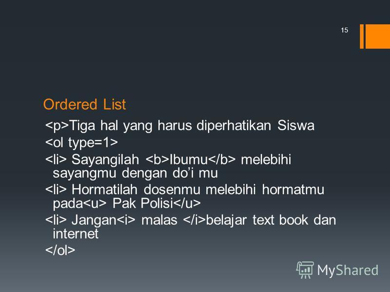 Ordered List Tiga hal yang harus diperhatikan Siswa Sayangilah Ibumu melebihi sayangmu dengan doi mu Hormatilah dosenmu melebihi hormatmu pada Pak Polisi Jangan malas belajar text book dan internet 15