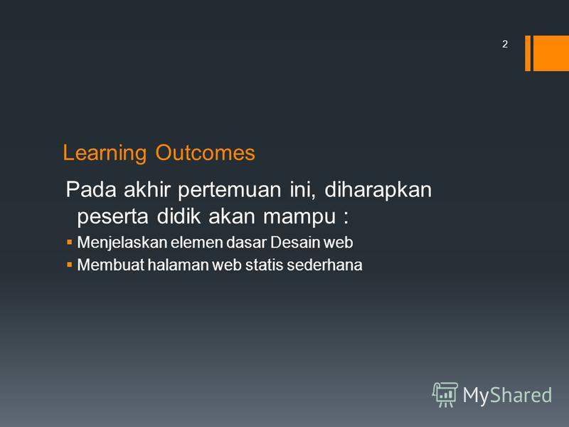 Learning Outcomes Pada akhir pertemuan ini, diharapkan peserta didik akan mampu : Menjelaskan elemen dasar Desain web Membuat halaman web statis sederhana 2