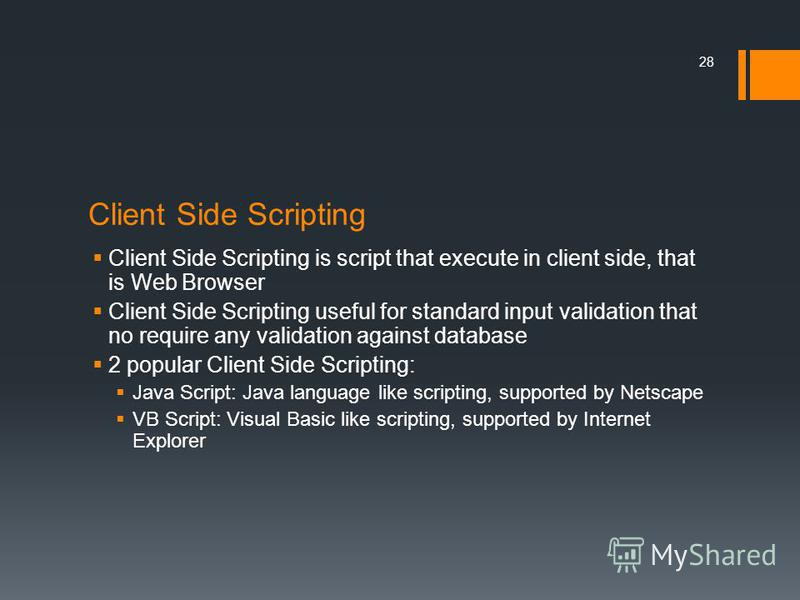 Client Side Scripting Client Side Scripting is script that execute in client side, that is Web Browser Client Side Scripting useful for standard input validation that no require any validation against database 2 popular Client Side Scripting: Java Sc
