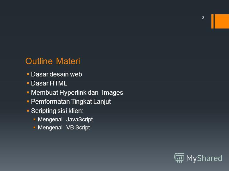 Outline Materi Dasar desain web Dasar HTML Membuat Hyperlink dan Images Pemformatan Tingkat Lanjut Scripting sisi klien: Mengenal JavaScript Mengenal VB Script 3