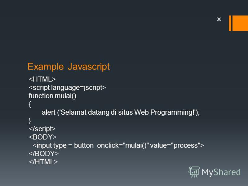 Example Javascript function mulai() { alert ('Selamat datang di situs Web Programming!'); } 30