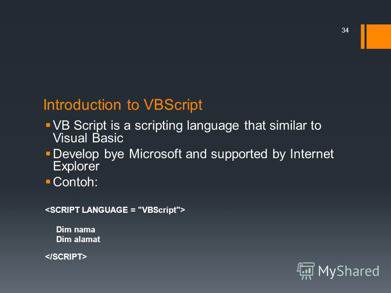 Introduction to VBScript VB Script is a scripting language that similar to Visual Basic Develop bye Microsoft and supported by Internet Explorer Contoh: Dim nama Dim alamat 34