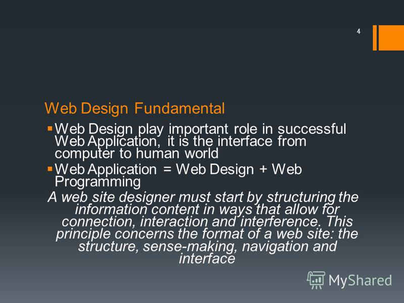 Web Design Fundamental Web Design play important role in successful Web Application, it is the interface from computer to human world Web Application = Web Design + Web Programming A web site designer must start by structuring the information content