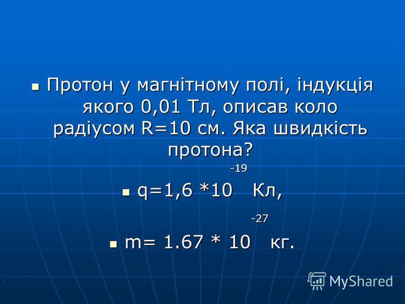 Протон у магнітному полі, індукція якого 0,01 Тл, описав коло радіусом R=10 см. Яка швидкість протона? Протон у магнітному полі, індукція якого 0,01 Тл, описав коло радіусом R=10 см. Яка швидкість протона? -19 -19 q=1,6 *10 Кл, q=1,6 *10 Кл, -27 -27