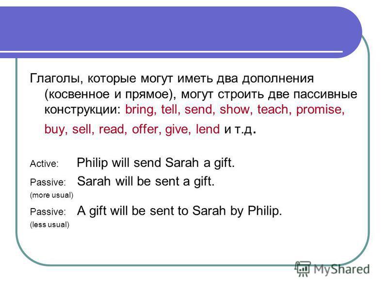 Глаголы, которые могут иметь два дополнения (косвенное и прямое), могут строить две пассивные конструкции: bring, tell, send, show, teach, promise, buy, sell, read, offer, give, lend и т.д. Active: Philip will send Sarah a gift. Passive: Sarah will b