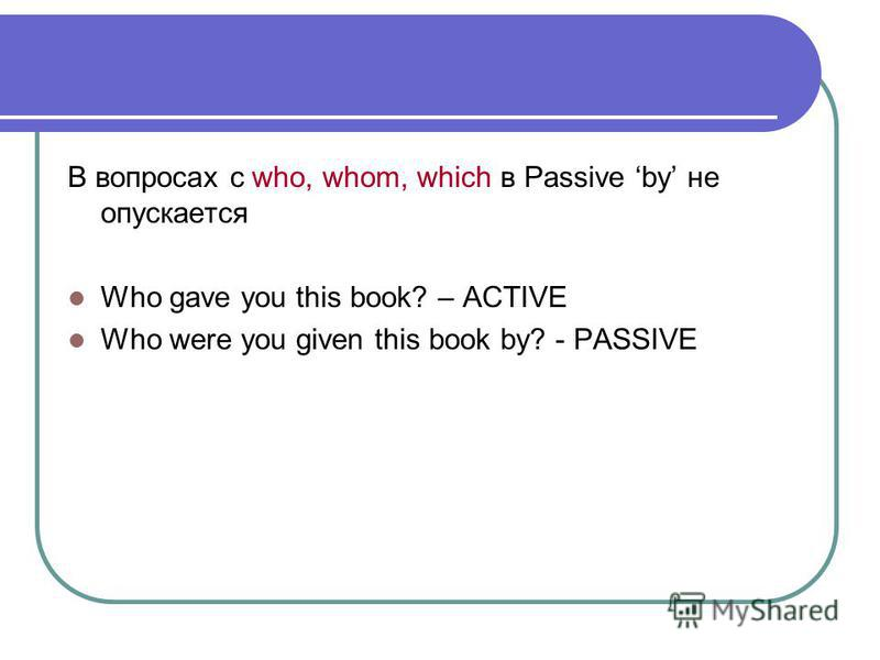 В вопросах с who, whom, which в Passive by не опускается Who gave you this book? – ACTIVE Who were you given this book by? - PASSIVE