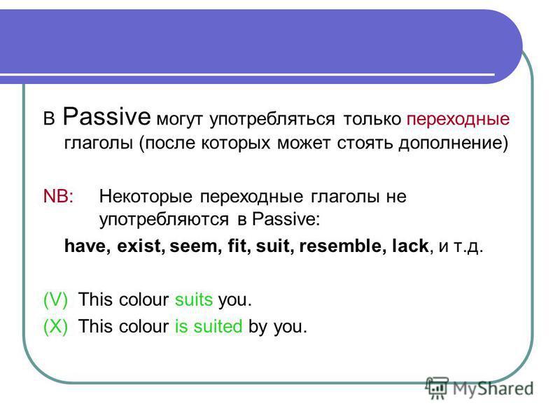 В Passive могут употребляться только переходные глаголы (после которых может стоять дополнение) NB: Некоторые переходные глаголы не употребляются в Passive: have, exist, seem, fit, suit, resemble, lack, и т.д. (V) This colour suits you. (X) This colo